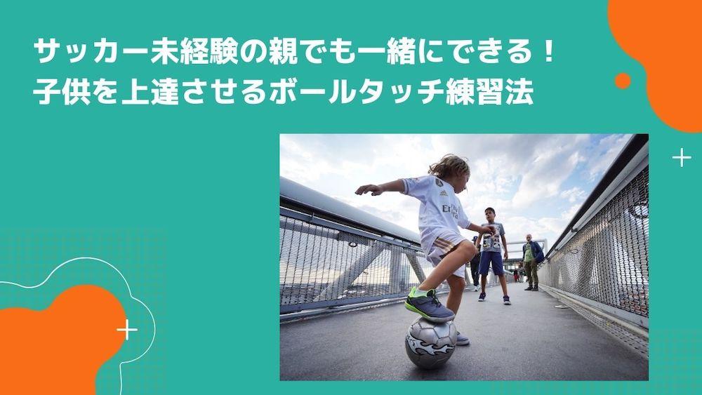サッカー未経験の親でも一緒にできる!子供を上達させるボールタッチ練習法の画像